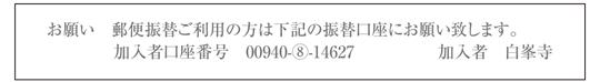 お願い 郵便振替ご利用の方は下記の振替口座にお願い致します。加入者口座番号 00940-⑧-14627 加入者 白峯寺